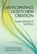 Anticipating God's new creation : essays in honor of Ted Peters