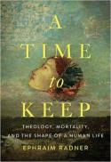 A time to keep : theology, mortality, and the shape of a human life