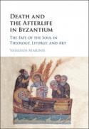 Death and the afterlife in Byzantium : the fate of the soul in theology, liturgy, and art