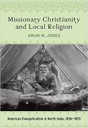 Missionary Christianity and local religion : American evangelicalism in North India, 1836-1870