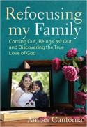 Refocusing my family : coming out, being cast out, and discovering the true love of God