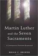 Martin Luther and the seven sacraments : a contemporary Protestant reappraisal