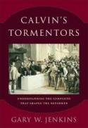 Calvin's tormentors : understanding the conflicts that shaped the reformer