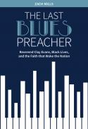 The last blues preacher : Reverend Clay Evans, black lives, and the faith that woke the nation