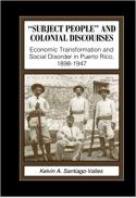 """""""Subject people"""" and colonial discourses : economic transformation and social disorder in Puerto Rico, 1898-1947"""