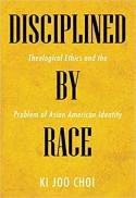 Disciplined by race : theological ethics and the problem of Asian American identity