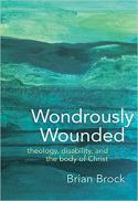 Wondrously wounded : theology, disability, and the body of Christ