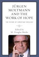 Jürgen Moltmann and the work of hope : the future of Christian theology